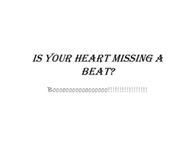 IS YOUR HEART MISSING A BEAT?BEAT? BoooooooooooooooooBoooooooooooooooooBoooooooooooooooooBooooooooooooooooo!!!!!!!!!!!!!!!...