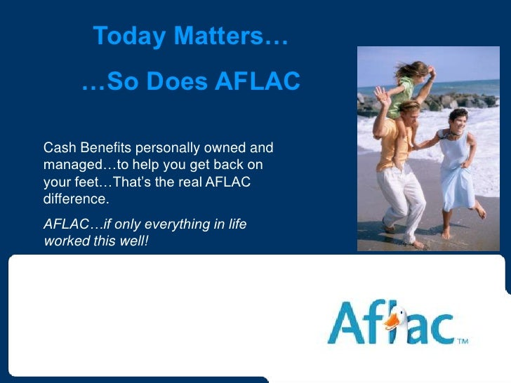 Today Matters…      …So Does AFLAC  Cash Benefits personally owned and managed…to help you get back on your feet…That's th...