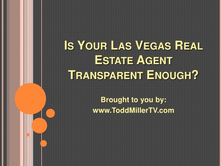 IS YOUR LAS VEGAS REAL     ESTATE AGENT TRANSPARENT ENOUGH?     Brought to you by:    www.ToddMillerTV.com