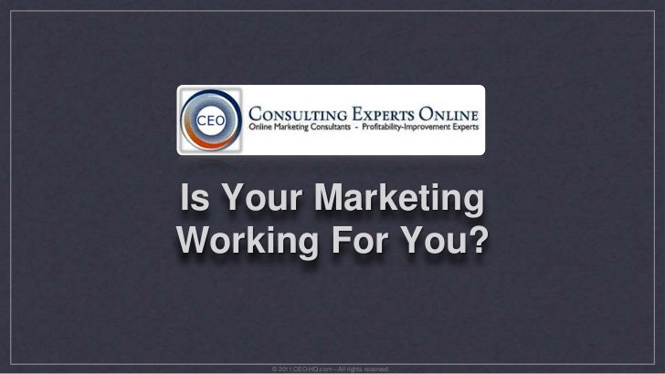 Is Your Marketing Working For You?<br />© 2011 CEO-HQ.com – All rights reserved.<br />