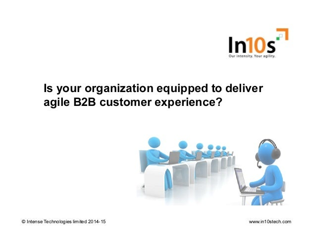 Is your organization equipped to deliver agile B2B customer experience? © Intense Technologies limited 2014-15© Intense Te...