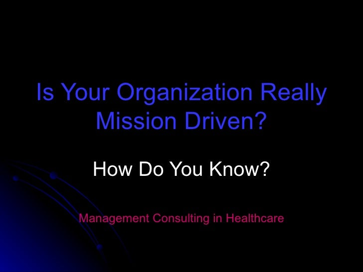 Is Your Organization Really Mission Driven? How Do You Know? Management Consulting in Healthcare