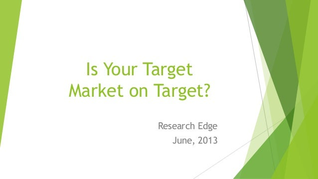 Is Your Target Market on Target? Research Edge June, 2013