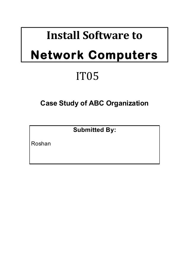 Install Software toNetwork ComputersIT05Case Study of ABC OrganizationSubmitted By:Roshan
