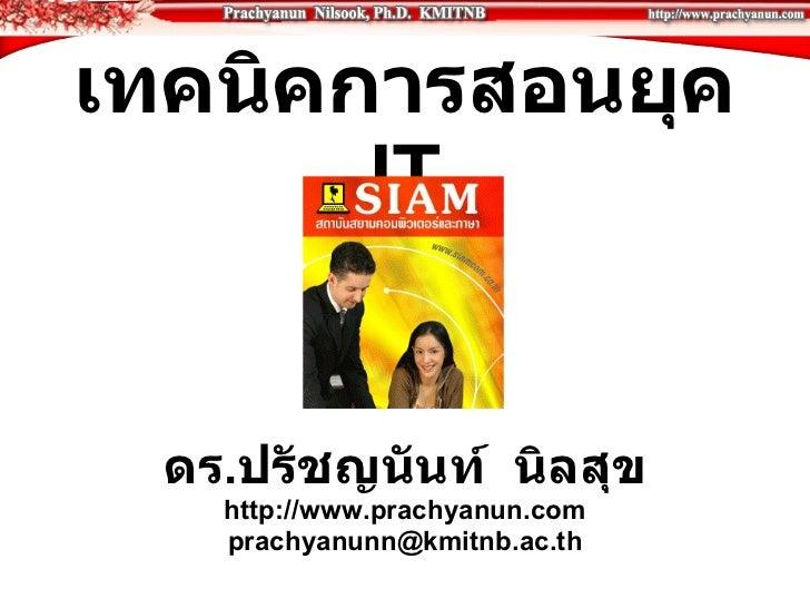 เทคนิคการสอนยุค  IT ดร . ปรัชญนันท์  นิลสุข http://www.prachyanun.com [email_address]