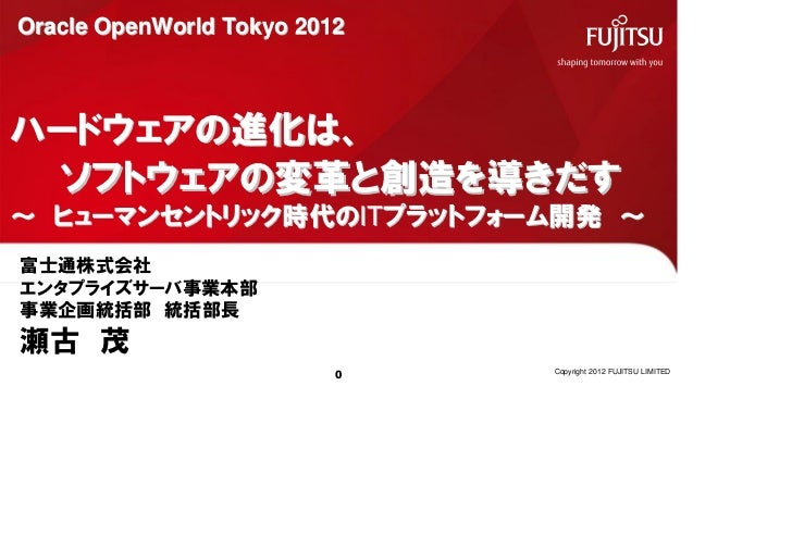 Oracle OpenWorld Tokyo 2012ハードウェアの進化は、 ソフトウェアの変革と創造を導きだす~ ヒューマンセントリック時代のITプラットフォーム開発 ~富士通株式会社エンタプライズサーバ事業本部事業企画統括部 統括部長瀬古 ...