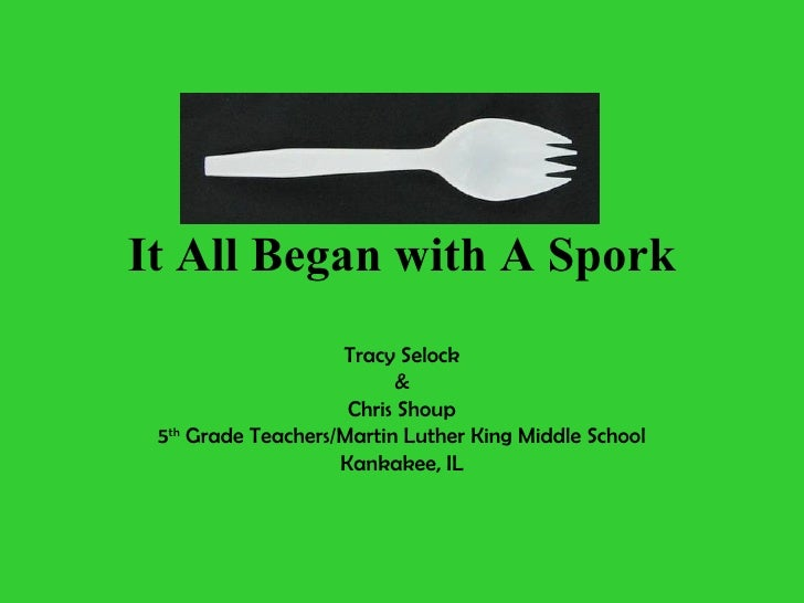 It All Began with A Spork Tracy Selock & Chris Shoup 5 th  Grade Teachers/Martin Luther King Middle School Kankakee, IL