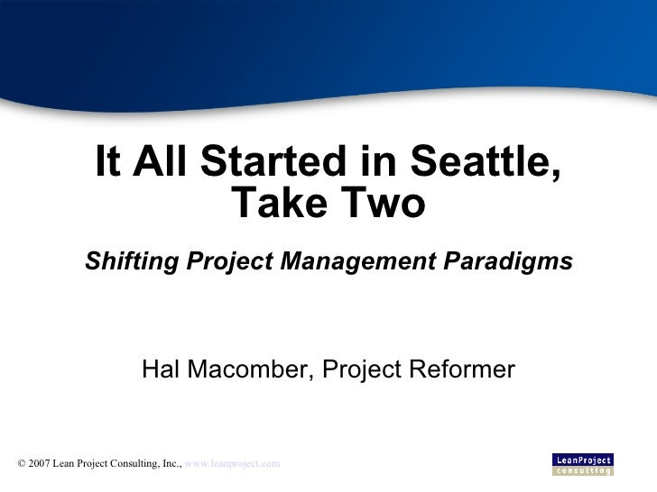 It All Started in Seattle, Take Two Shifting Project Management Paradigms <ul><ul><li>Hal Macomber, Project Reformer </li>...