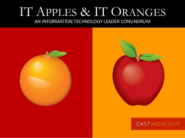 IT APPLES & IT ORANGES AN INFORMATION TECHNOLOGY LEADER CONUNDRUM