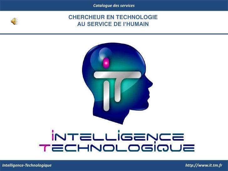 Catalogue des services<br />CHERCHEUR EN TECHNOLOGIE<br />AU SERVICE DE l'HUMAIN<br />http://www.it.tm.fr<br />Intelligenc...