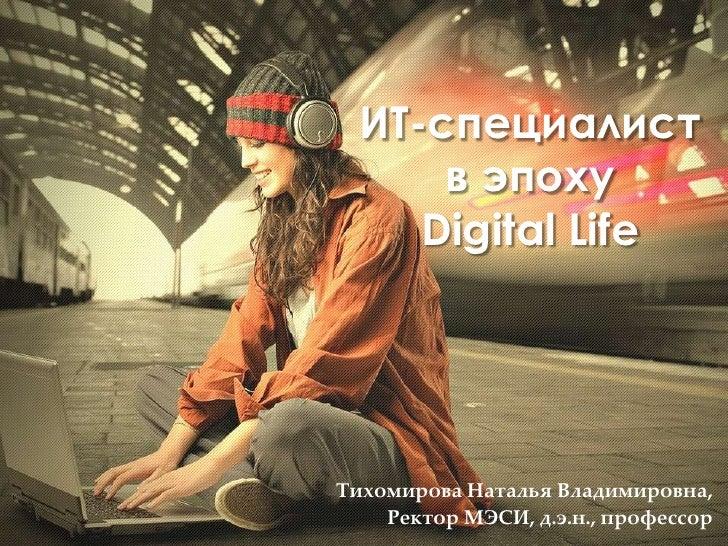 ИТ-специалист      в эпоху     Digital LifeТихомирова Наталья Владимировна,    Ректор МЭСИ, д.э.н., профессор