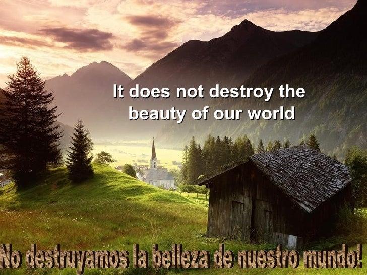 No destruyamos la belleza de nuestro mundo! It does not destroy the  beauty of our world