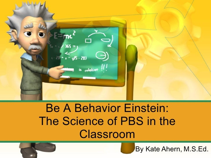 Be A Behavior Einstein: The Science of PBS in the Classroom By Kate Ahern, M.S.Ed.