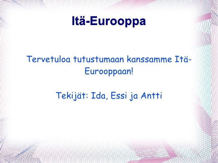 Itä-Eurooppa Itä-Eurooppa Tervetuloa tutustumaan kanssamme Itä-Eurooppaan! Tekijät: Ida, Essi ja Antti