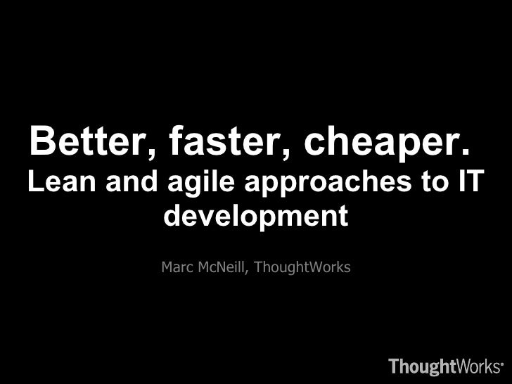 Better, faster, cheaper.  Lean and agile approaches to IT development <ul><li>Marc McNeill, ThoughtWorks </li></ul>