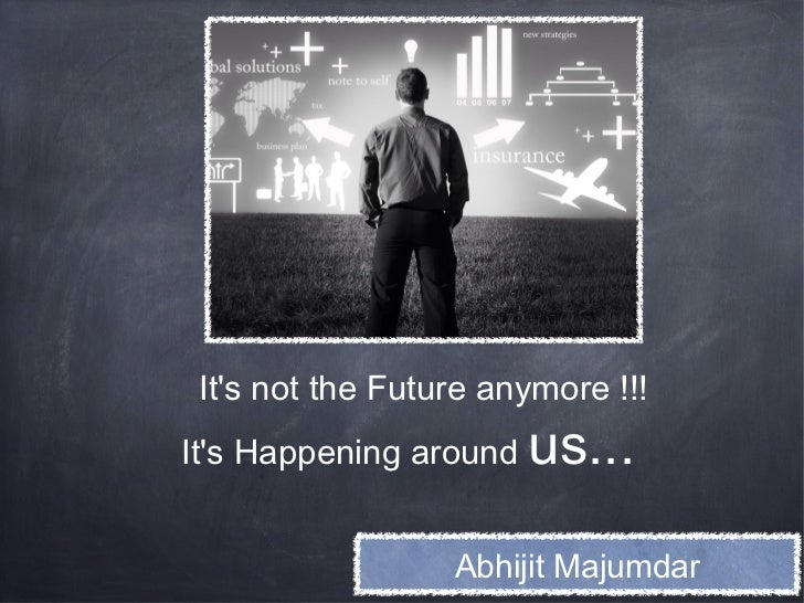 Its not the Future anymore !!!Its Happening around   us...                  Abhijit Majumdar