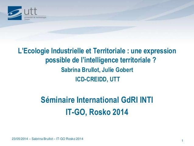 23/05/2014 – Sabrina Brullot – IT-GO Rosko 2014 1 L'Ecologie Industrielle et Territoriale : une expression possible de l'i...
