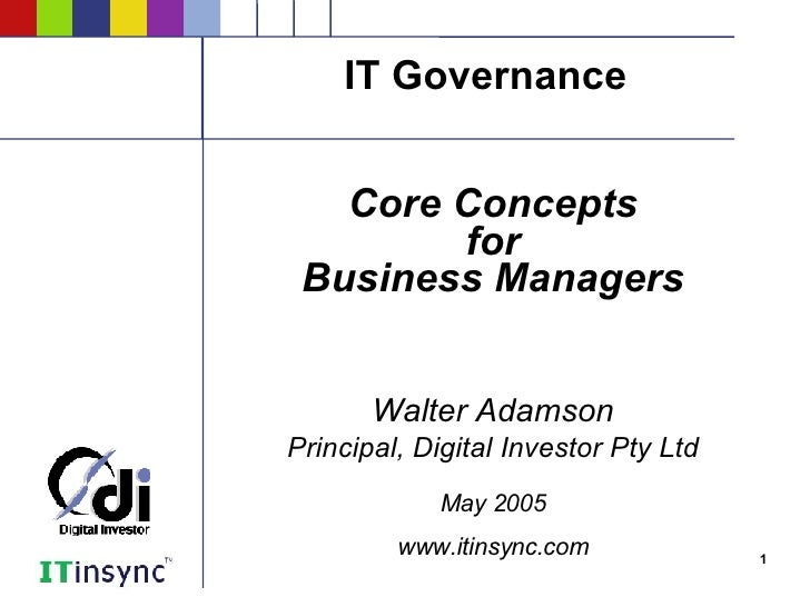 IT Governance <ul><ul><li>Core Concepts </li></ul></ul><ul><ul><li>for </li></ul></ul><ul><ul><li>Business Managers </li><...