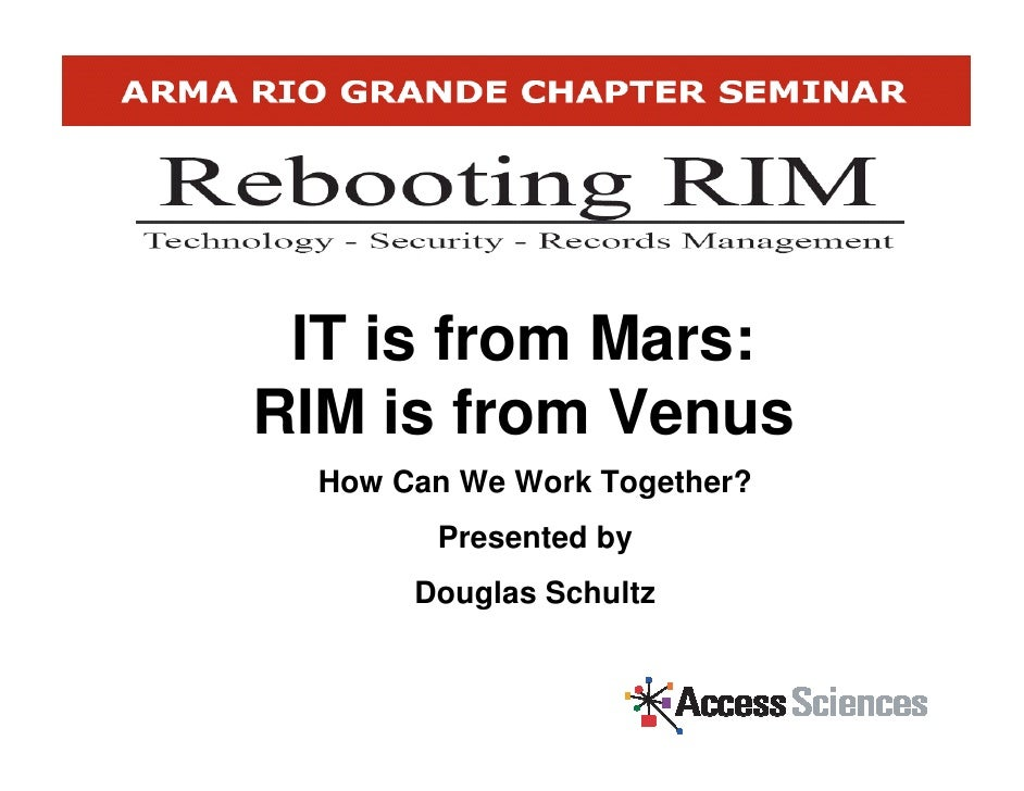 IT is from Mars: RIM is from Venus   How Can We Work Together?         Presented by        Douglas Schultz