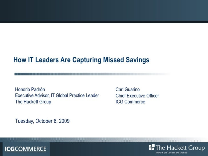 How IT Leaders Are Capturing Missed Savings Honorio Padrón  Executive Advisor, IT Global Practice Leader The Hackett Group...