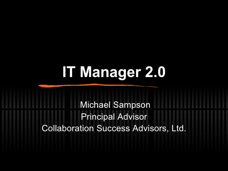 IT Manager 2.0 Michael Sampson Principal Advisor Collaboration Success Advisors, Ltd.