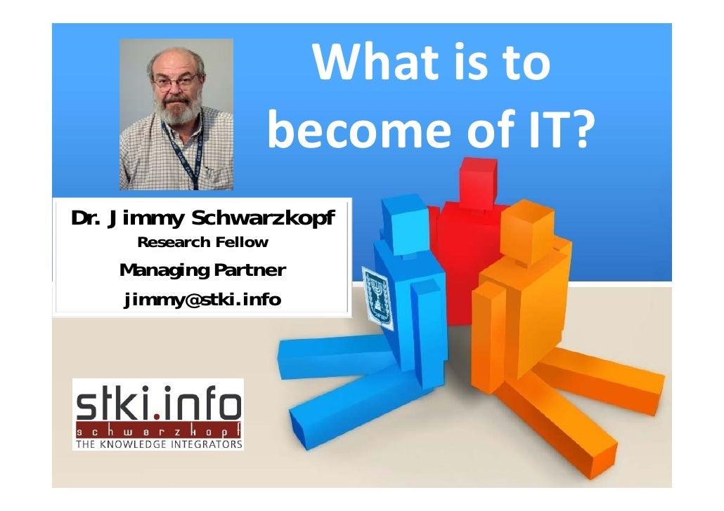Whatisto                becomeofIT?       ClicktoeditMastertitlestyle  Dr. Jimmy Schwarzkopf      Research Fello...