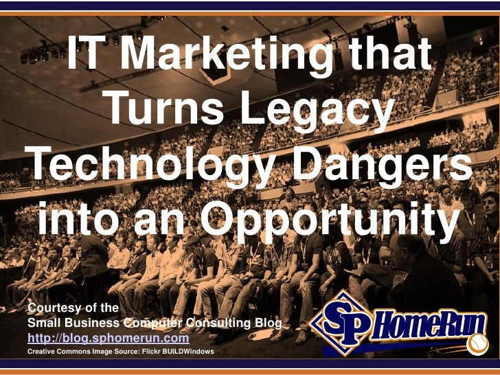 SPHomeRun.com    IT Marketing that      Turns Legacy Technology Dangers  into an Opportunity  Courtesy of the  Small Busin...
