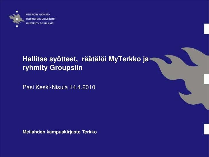 Hallitse syötteet,  räätälöi MyTerkko ja ryhmity Groupsiin<br />Pasi Keski-Nisula14.4.2010<br />Meilahdenkampuskirjasto Te...