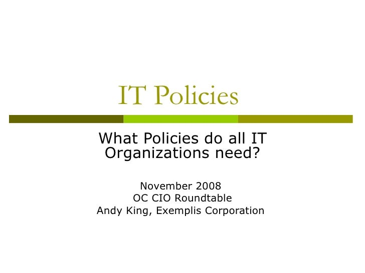 IT Policies  What Policies do all IT Organizations need? November 2008  OC CIO Roundtable Andy King, Exemplis Corporation