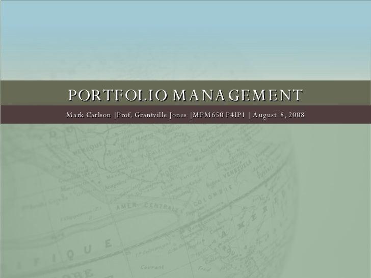 PORTFOLIO MANAGEMENT Mark Carlson | Prof. Grantville Jones | MPM650 P4IP1 |  August  8, 2008