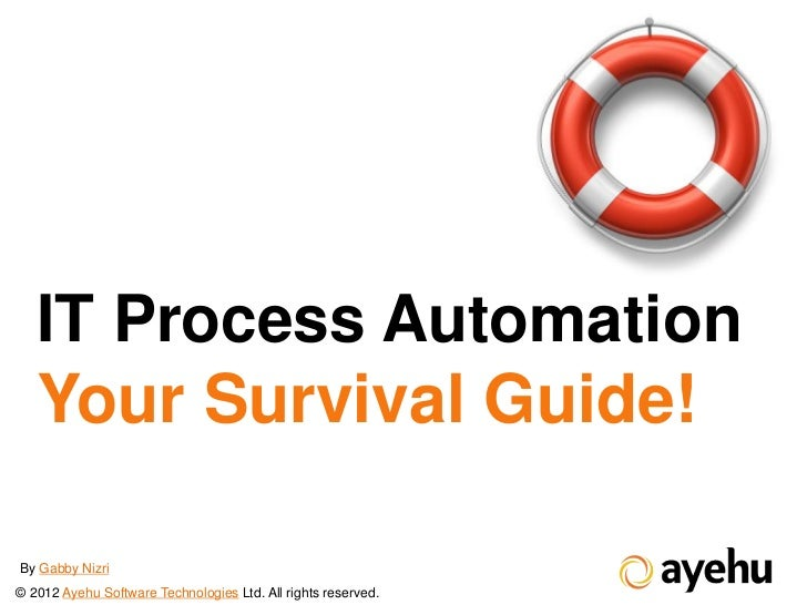 IT Process Automation   Your Survival Guide!By Gabby Nizri© 2012 Ayehu Software Technologies Ltd. All rights reserved.