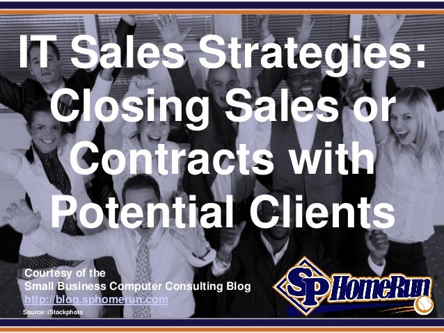 SPHomeRun.com IT Sales Strategies:   Closing Sales or    Contracts with   Potential Clients  Courtesy of the  Small Busine...