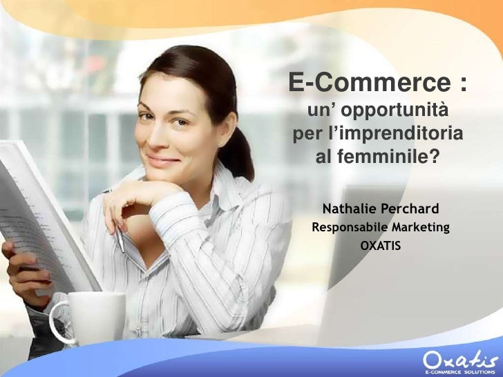 E-Commerce :  un' opportunità per l'imprenditoria   al femminile?     Nathalie Perchard   Responsabile Marketing          ...