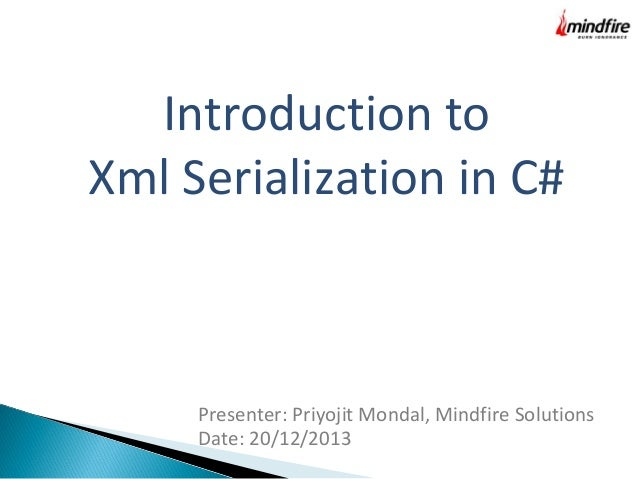 Introduction to Xml Serialization in C#  Presenter: Priyojit Mondal, Mindfire Solutions Date: 20/12/2013