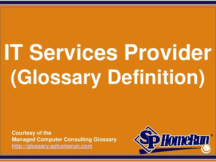 SPHomeRun.comIT Services Provider (Glossary Definition)  Courtesy of the  Managed Computer Consulting Glossary  http://glo...