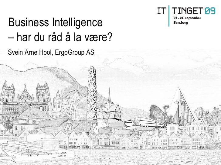 Business Intelligence – har du råd å la være? Svein Arne Hool, ErgoGroup AS