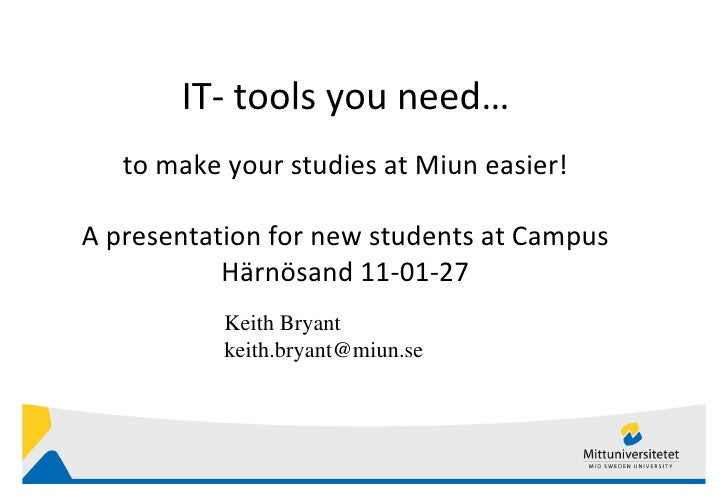 IT- tools you need… to make your studies at Miun easier ! A presentation for new students at Campus Härnösand 11-01-27 Kei...