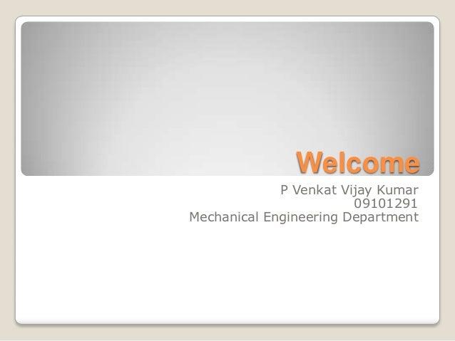 Welcome             P Venkat Vijay Kumar                        09101291Mechanical Engineering Department