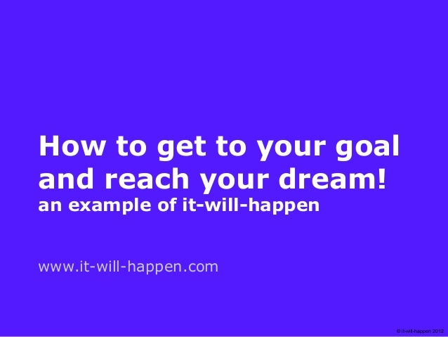 How to get to your goaland reach your dream!an example of it-will-happenwww.it-will-happen.com                            ...