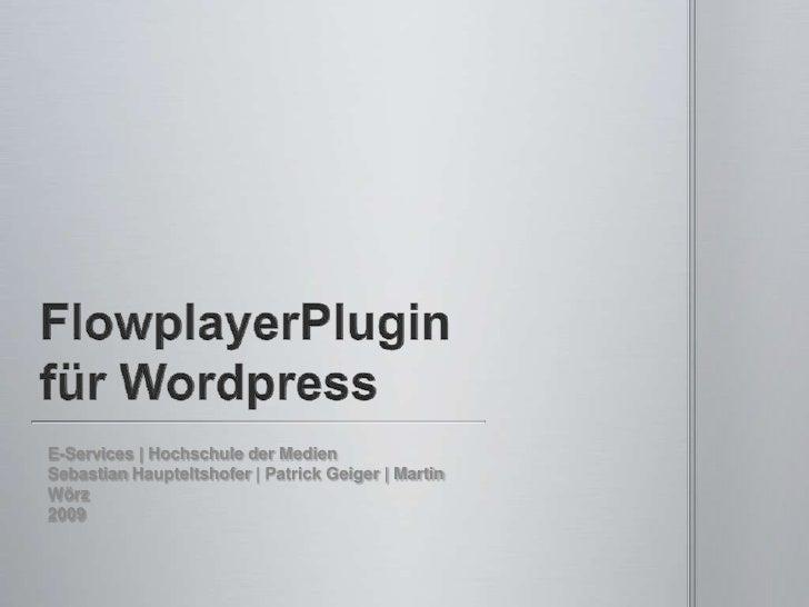 FlowplayerPlugin für Wordpress<br />E-Services | Hochschule der Medien<br />Sebastian Haupteltshofer | Patrick Geiger | Ma...