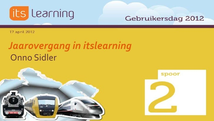 Jaarovergangen in itslearning - Onno Sidler & Robbert van der Pluijm (IT-Workz) - itslearning Gebruikersdag 2012
