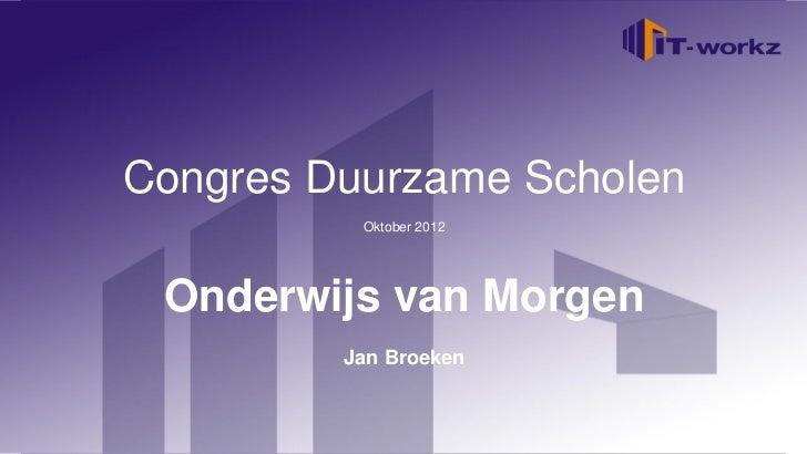 Congres Duurzame ScholenWelkom bij IT-Workz             Oktober 2012   Etten-Leur, 16 november 2010 Onderwijs van Morgen  ...