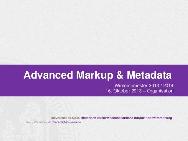 Advanced Markup & Metadata Wintersemester 2013 / 2014 16. Oktober 2013 – Organisation  Universität zu Köln. Historisch-Kul...
