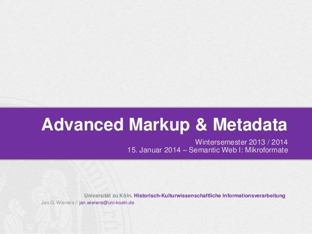 Advanced Markup & Metadata Wintersemester 2013 / 2014 15. Januar 2014 – Semantic Web I: Mikroformate  Universität zu Köln....