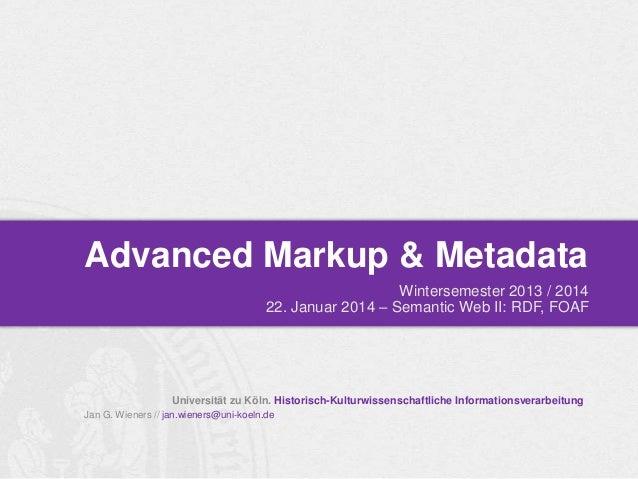 Advanced Markup & Metadata Wintersemester 2013 / 2014 22. Januar 2014 – Semantic Web II: RDF, FOAF  Universität zu Köln. H...