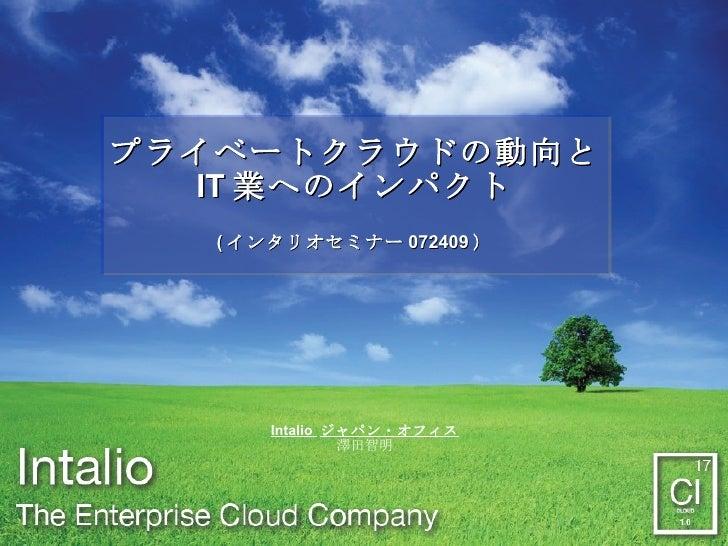プライベートクラウドの動向と IT 業へのインパクト ( インタリオセミナー 072409 ) Intalio  ジャパン・オフィス 澤田智明