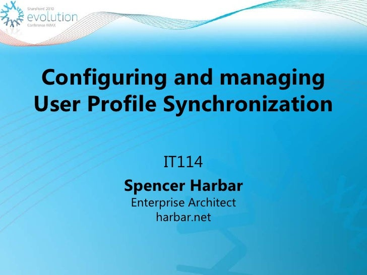 Configuring and managing User Profile Synchronization<br />IT114<br />Spencer HarbarEnterprise Architect harbar.net<br />