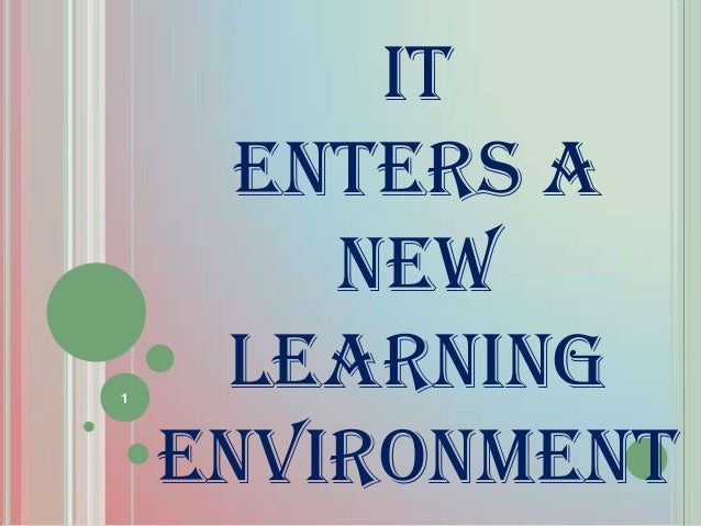 IT ENTERS A NEW LEARNING ENVIRONMENT PART 1