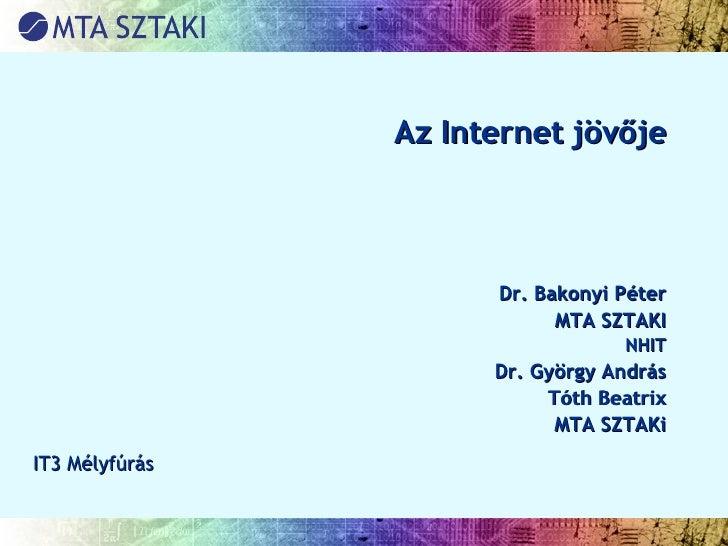 Az Internet jövője Dr. Bakonyi Péter MTA SZTAKI NHIT Dr. György András Tóth Beatrix MTA SZTAKi IT3 Mélyfúrás