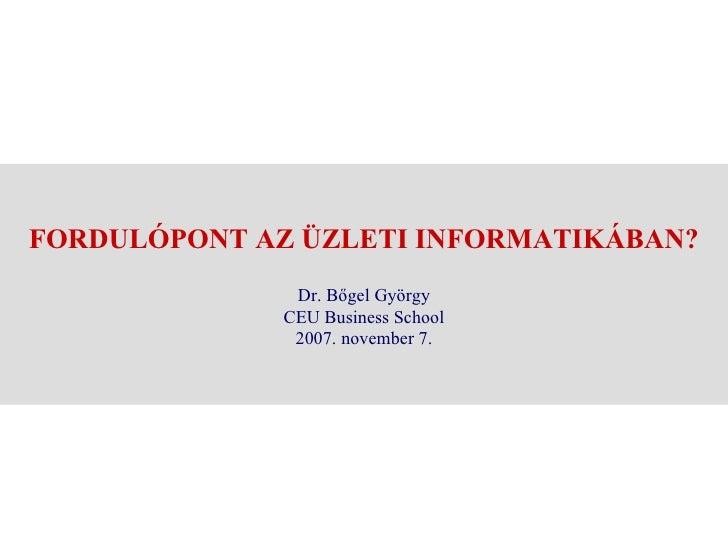 FORDULÓPONT AZ ÜZLETI INFORMATIKÁBAN? Dr. Bőgel György CEU Business School 2007. november 7.